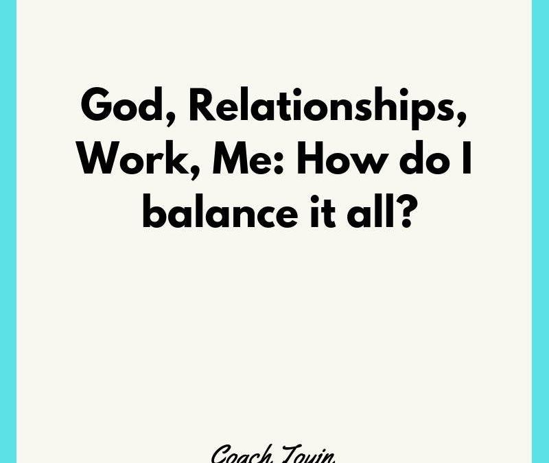 God, Relationships, Work, Me: How Do I Balance It All?