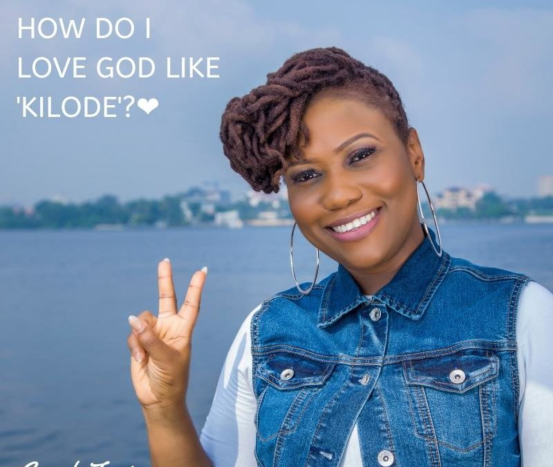 How Do I Love God Like Kilode?